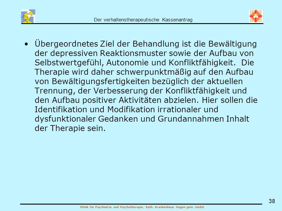 Der verhaltenstherapeutische Kassenantrag Klinik für Psychiatrie und Psychotherapie, Kath. Krankenhaus Hagen gem. GmbH 38 Übergeordnetes Ziel der Beha
