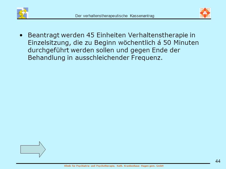 Der verhaltenstherapeutische Kassenantrag Klinik für Psychiatrie und Psychotherapie, Kath. Krankenhaus Hagen gem. GmbH 44 Beantragt werden 45 Einheite