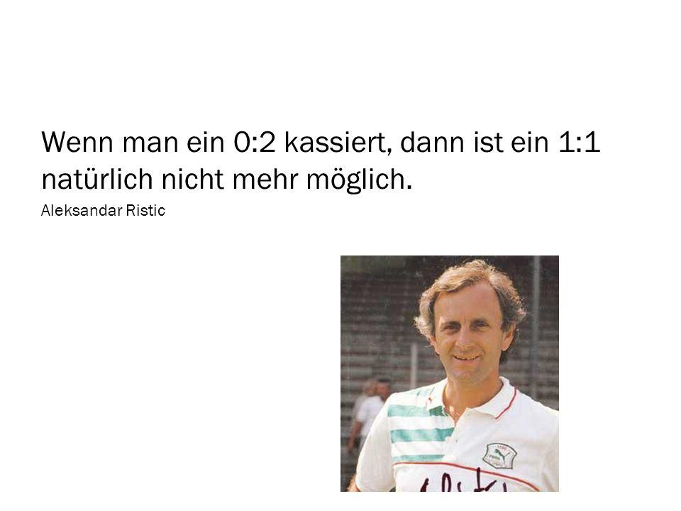 Wenn man ein 0:2 kassiert, dann ist ein 1:1 natürlich nicht mehr möglich. Aleksandar Ristic
