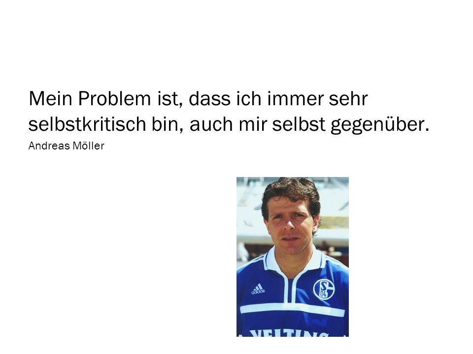 Mein Problem ist, dass ich immer sehr selbstkritisch bin, auch mir selbst gegenüber. Andreas Möller