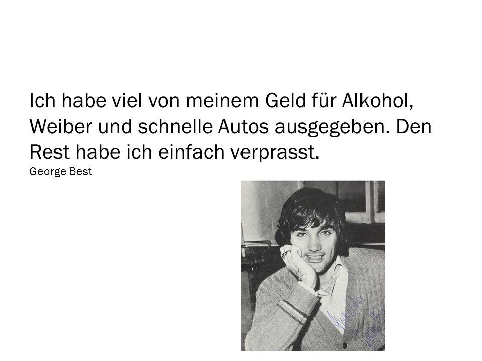Ich habe viel von meinem Geld für Alkohol, Weiber und schnelle Autos ausgegeben. Den Rest habe ich einfach verprasst. George Best