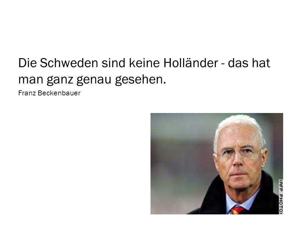 Die Schweden sind keine Holländer - das hat man ganz genau gesehen. Franz Beckenbauer