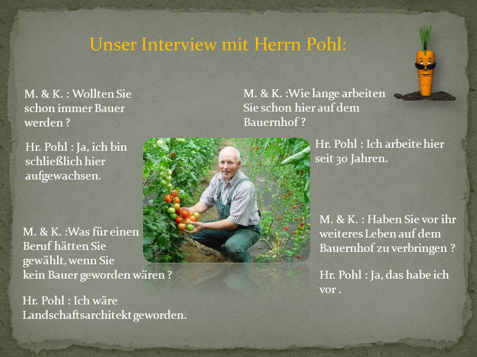 Unser Interview mit Herrn Pohl: M. & K. : Wollten Sie schon immer Bauer werden ? Hr. Pohl : Ja, ich bin schließlich hier aufgewachsen. M. & K. :Was fü