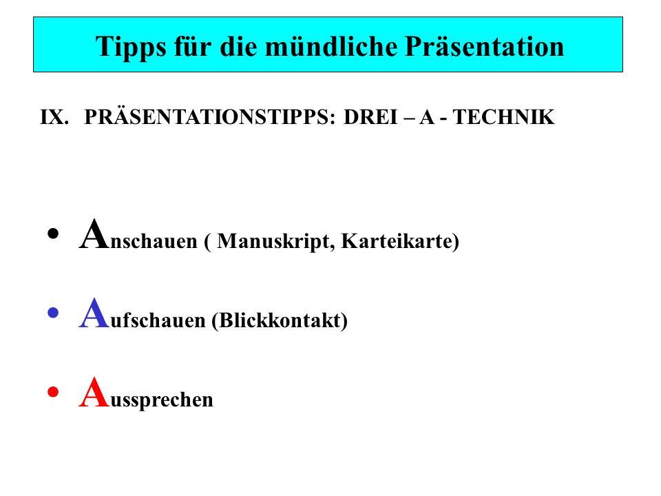 Tipps für die mündliche Präsentation IX.PRÄSENTATIONSTIPPS: DREI – A - TECHNIK A nschauen ( Manuskript, Karteikarte) A ufschauen (Blickkontakt) A ussp