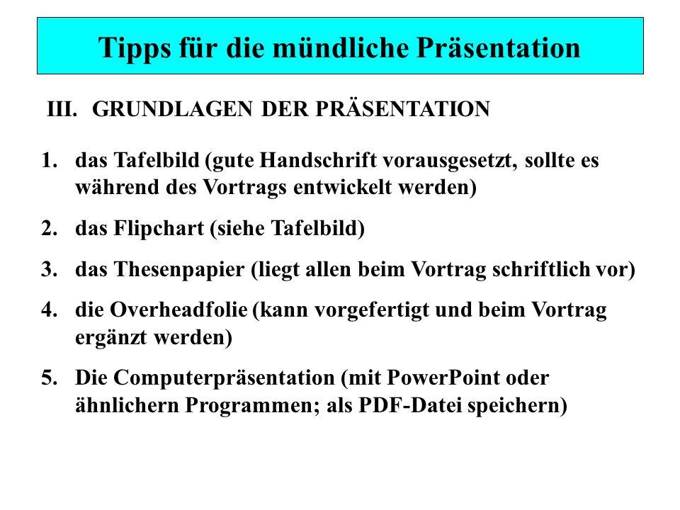 Tipps für die mündliche Präsentation III.GRUNDLAGEN DER PRÄSENTATION 1.das Tafelbild (gute Handschrift vorausgesetzt, sollte es während des Vortrags entwickelt werden) 2.das Flipchart (siehe Tafelbild) 3.das Thesenpapier (liegt allen beim Vortrag schriftlich vor) 4.die Overheadfolie (kann vorgefertigt und beim Vortrag ergänzt werden) 5.Die Computerpräsentation (mit PowerPoint oder ähnlichern Programmen; als PDF-Datei speichern)