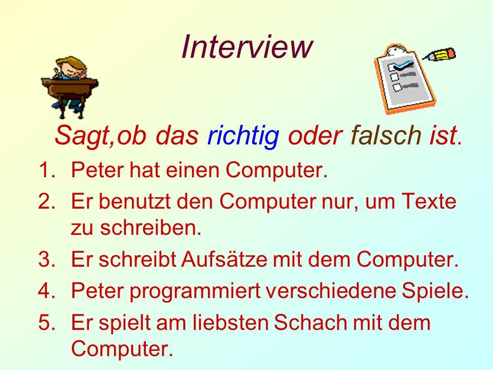 Interview Sagt,ob das richtig oder falsch ist. 1.Peter hat einen Computer. 2.Er benutzt den Computer nur, um Texte zu schreiben. 3.Er schreibt Aufsätz