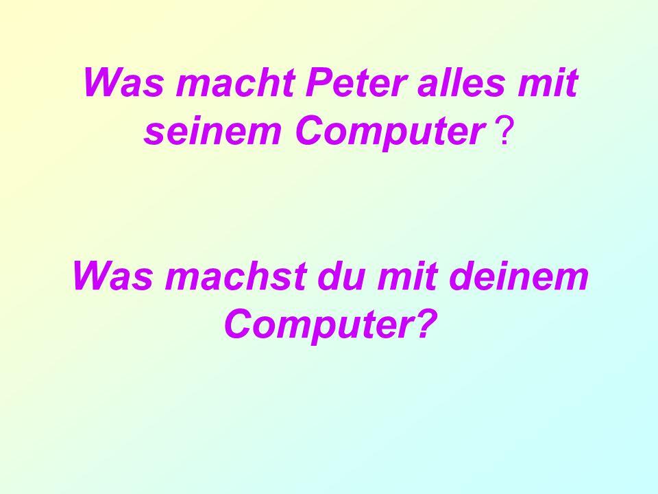 Was macht Peter alles mit seinem Computer ? Was machst du mit deinem Computer?