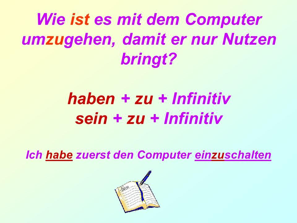 Wie ist es mit dem Computer umzugehen, damit er nur Nutzen bringt? haben + zu + Infinitiv sein + zu + Infinitiv Ich habe zuerst den Computer einzuscha