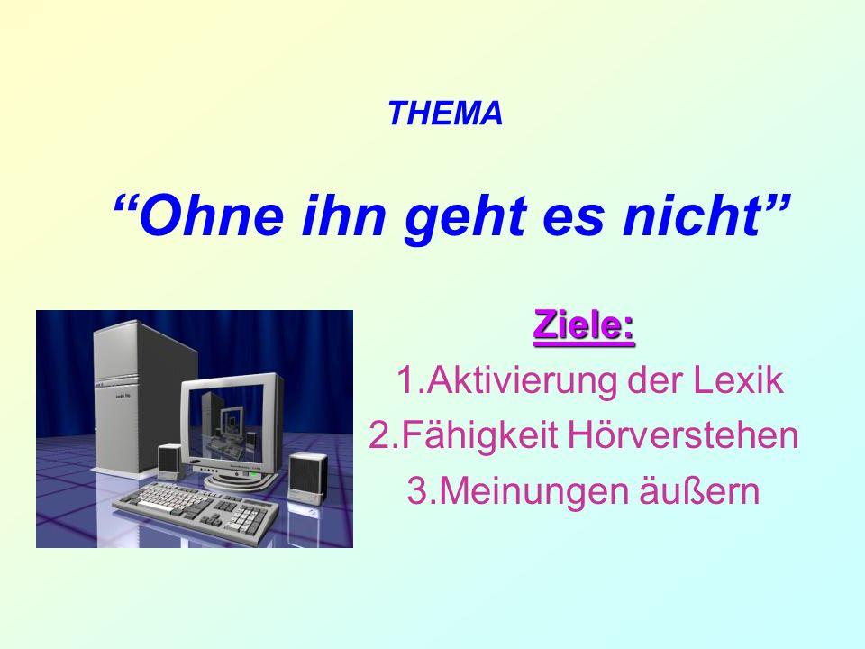 Ohne ihn geht es nicht Ziele: 1.Aktivierung der Lexik 2.Fähigkeit Hörverstehen 3.Meinungen äußern THEMA