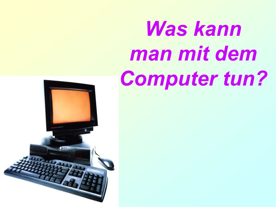Was kann man mit dem Computer tun?