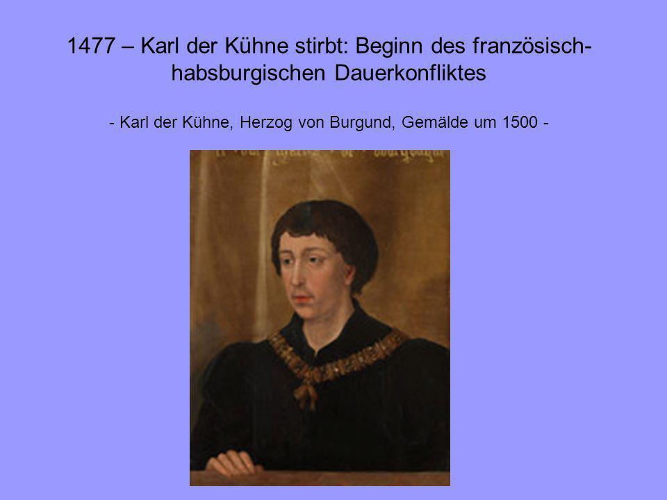 1477 – Karl der Kühne stirbt: Beginn des französisch- habsburgischen Dauerkonfliktes - Karl der Kühne, Herzog von Burgund, Gemälde um 1500 -
