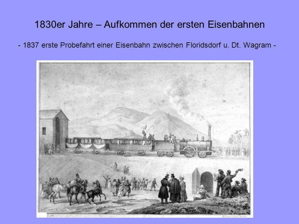 1830er Jahre – Aufkommen der ersten Eisenbahnen - 1837 erste Probefahrt einer Eisenbahn zwischen Floridsdorf u. Dt. Wagram -