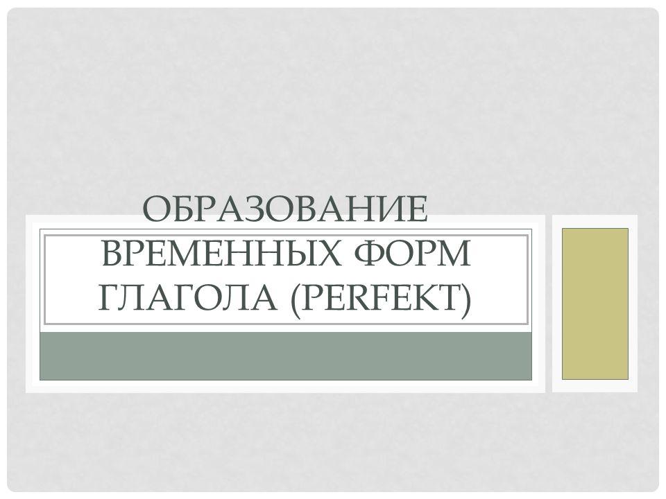 ОБРАЗОВАНИЕ ВРЕМЕННЫХ ФОРМ ГЛАГОЛА (PERFEKT)