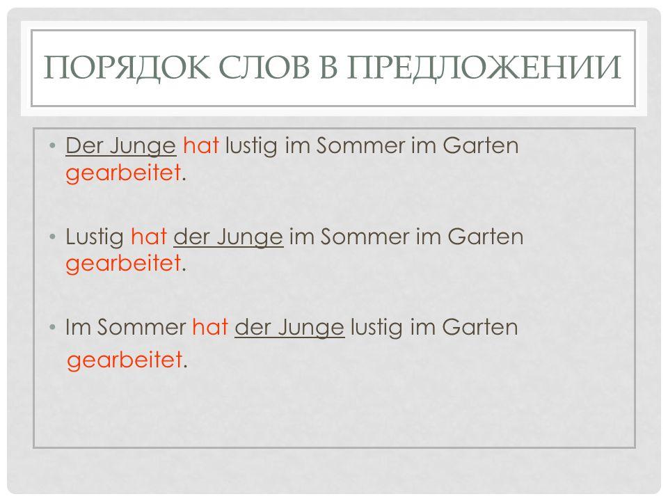 ПОРЯДОК СЛОВ В ПРЕДЛОЖЕНИИ Der Junge hat lustig im Sommer im Garten gearbeitet. Lustig hat der Junge im Sommer im Garten gearbeitet. Im Sommer hat der