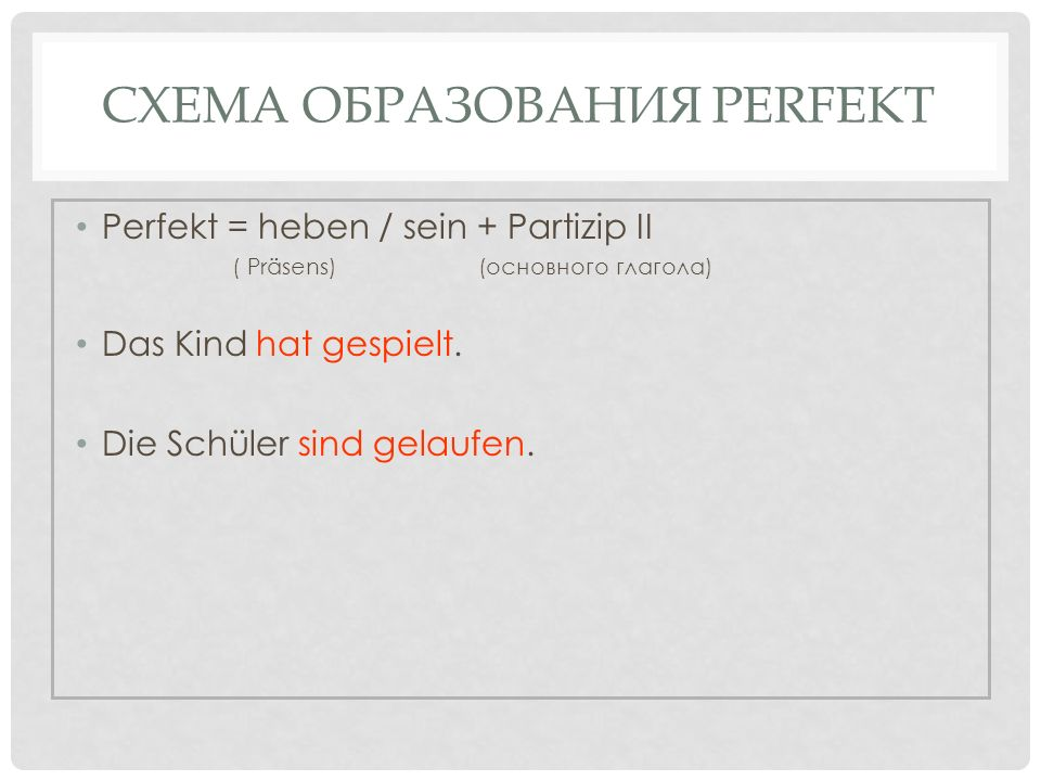 СХЕМА ОБРАЗОВАНИЯ PERFEKT Perfekt = heben / sein + Partizip II ( Präsens) (основного глагола) Das Kind hat gespielt. Die Schüler sind gelaufen.