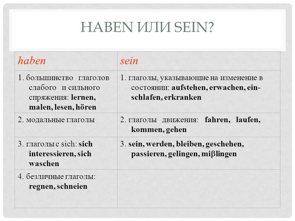 HABEN ИЛИ SEIN? habensein 1. большинство глаголов слабого и сильного спряжения: lernen, malen, lesen, hören 1. глаголы, указывающие на изменение в сос