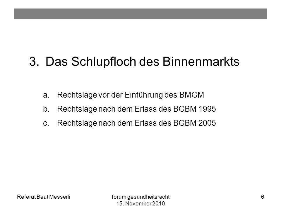 Referat Beat Messerliforum gesundheitsrecht 15. November 2010 6 3.Das Schlupfloch des Binnenmarkts a.Rechtslage vor der Einführung des BMGM b.Rechtsla