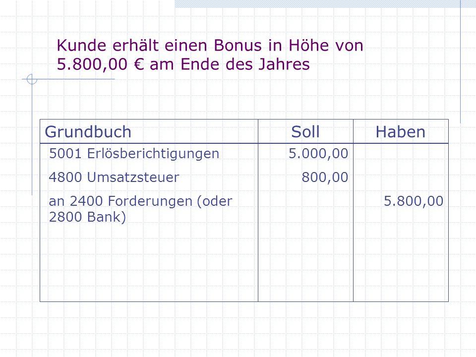 Kunde erhält einen Bonus in Höhe von 5.800,00 am Ende des Jahres GrundbuchSollHaben 5001 Erlösberichtigungen 4800 Umsatzsteuer an 2400 Forderungen (od