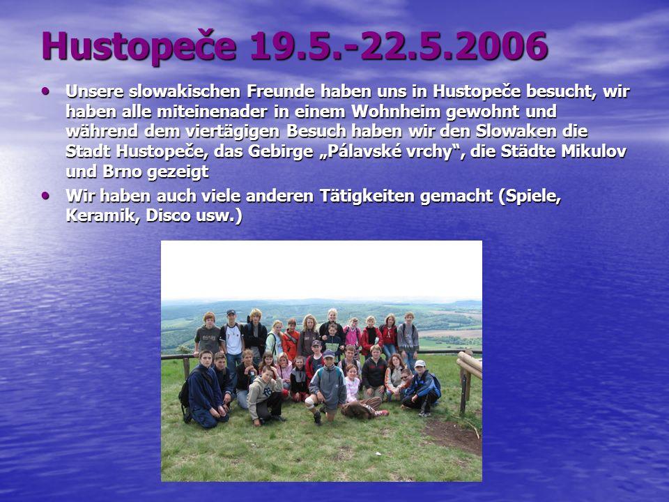 Hustopeče 19.5.-22.5.2006 Unsere slowakischen Freunde haben uns in Hustopeče besucht, wir haben alle miteinenader in einem Wohnheim gewohnt und während dem viertägigen Besuch haben wir den Slowaken die Stadt Hustopeče, das Gebirge Pálavské vrchy, die Städte Mikulov und Brno gezeigt Unsere slowakischen Freunde haben uns in Hustopeče besucht, wir haben alle miteinenader in einem Wohnheim gewohnt und während dem viertägigen Besuch haben wir den Slowaken die Stadt Hustopeče, das Gebirge Pálavské vrchy, die Städte Mikulov und Brno gezeigt Wir haben auch viele anderen Tätigkeiten gemacht (Spiele, Keramik, Disco usw.) Wir haben auch viele anderen Tätigkeiten gemacht (Spiele, Keramik, Disco usw.)