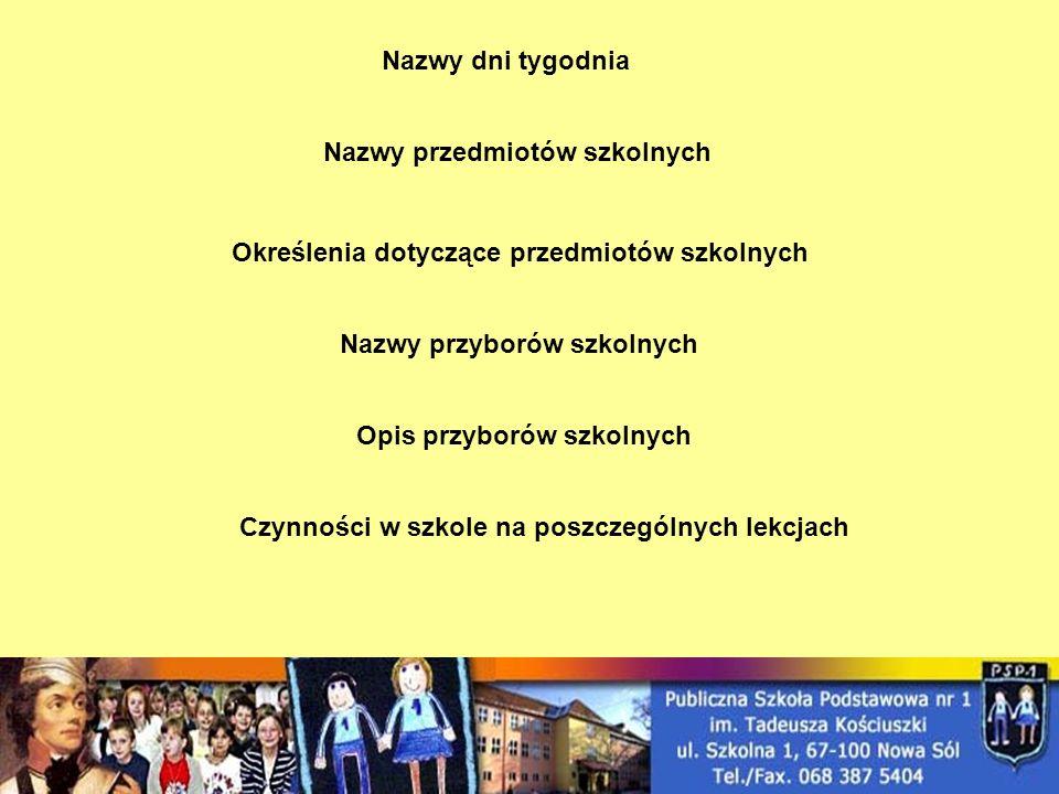 Nazwy dni tygodnia Nazwy przedmiotów szkolnych Nazwy przyborów szkolnych Określenia dotyczące przedmiotów szkolnych Opis przyborów szkolnych Czynności