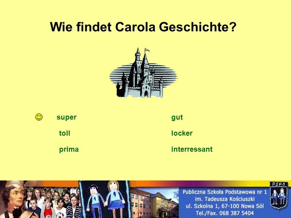 Wie findet Carola Geschichte? super toll prima gut locker interressant