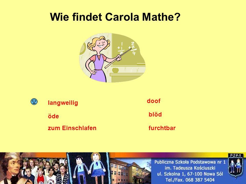 Wie findet Carola Mathe? langweilig öde zum Einschlafenfurchtbar doof blöd