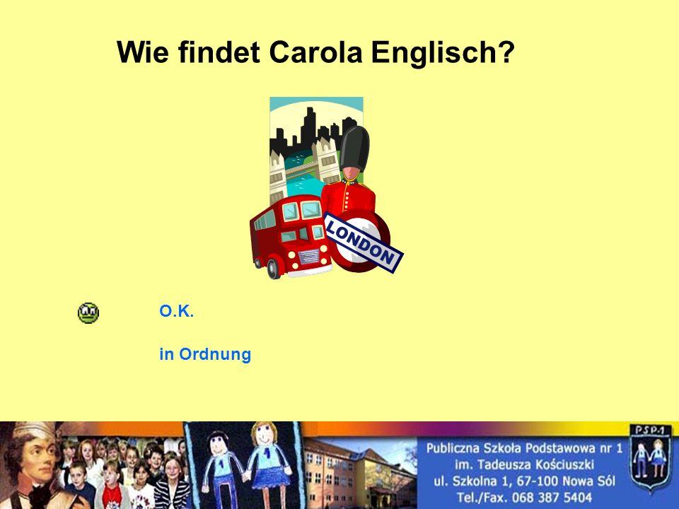 Wie findet Carola Englisch? O.K. in Ordnung