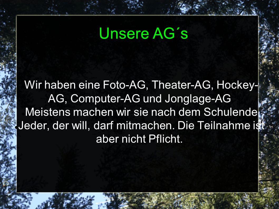 Unsere AG´s Wir haben eine Foto-AG, Theater-AG, Hockey- AG, Computer-AG und Jonglage-AG Meistens machen wir sie nach dem Schulende Jeder, der will, darf mitmachen.