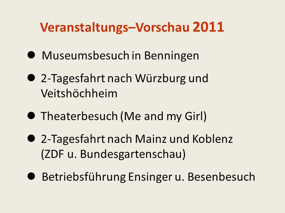 Veranstaltungs–Vorschau 2011 Museumsbesuch in Benningen 2-Tagesfahrt nach Würzburg und Veitshöchheim Theaterbesuch (Me and my Girl) 2-Tagesfahrt nach Mainz und Koblenz (ZDF u.