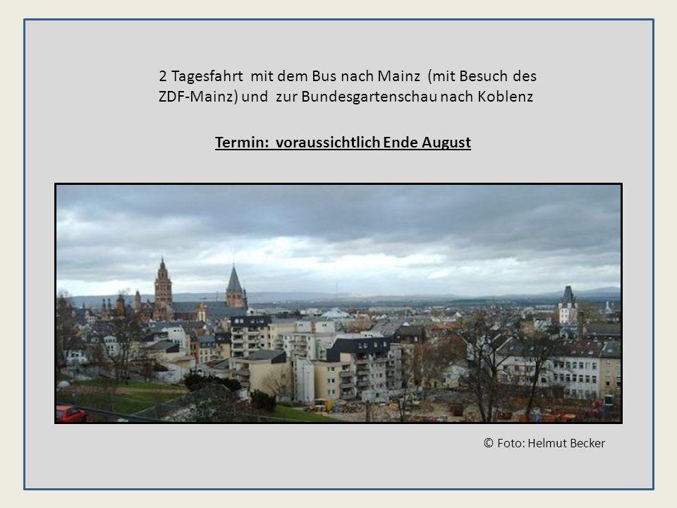 2 Tagesfahrt mit dem Bus nach Mainz (mit Besuch des ZDF-Mainz) und zur Bundesgartenschau nach Koblenz Termin: voraussichtlich Ende August © Foto: Helmut Becker