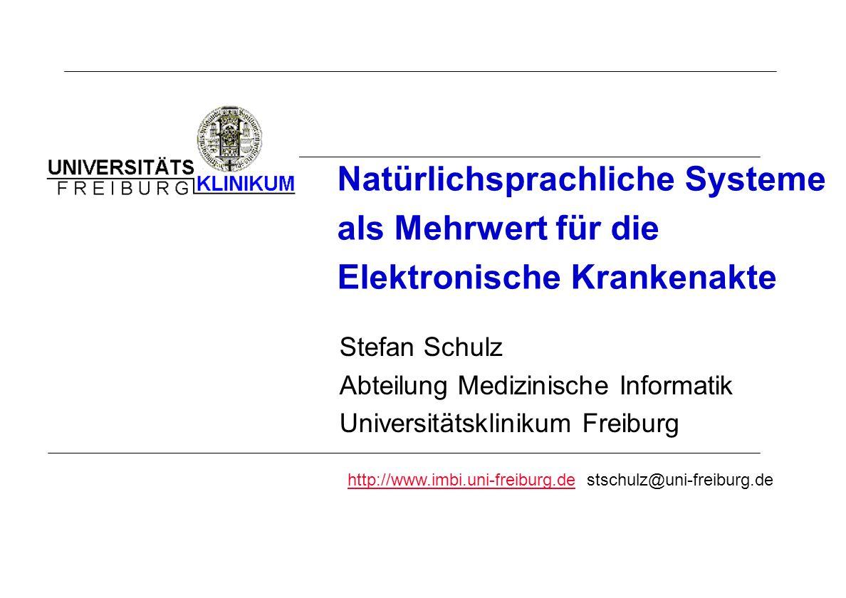 Natürlichsprachliche Systeme als Mehrwert für die Elektronische Krankenakte Stefan Schulz Abteilung Medizinische Informatik Universitätsklinikum Freib