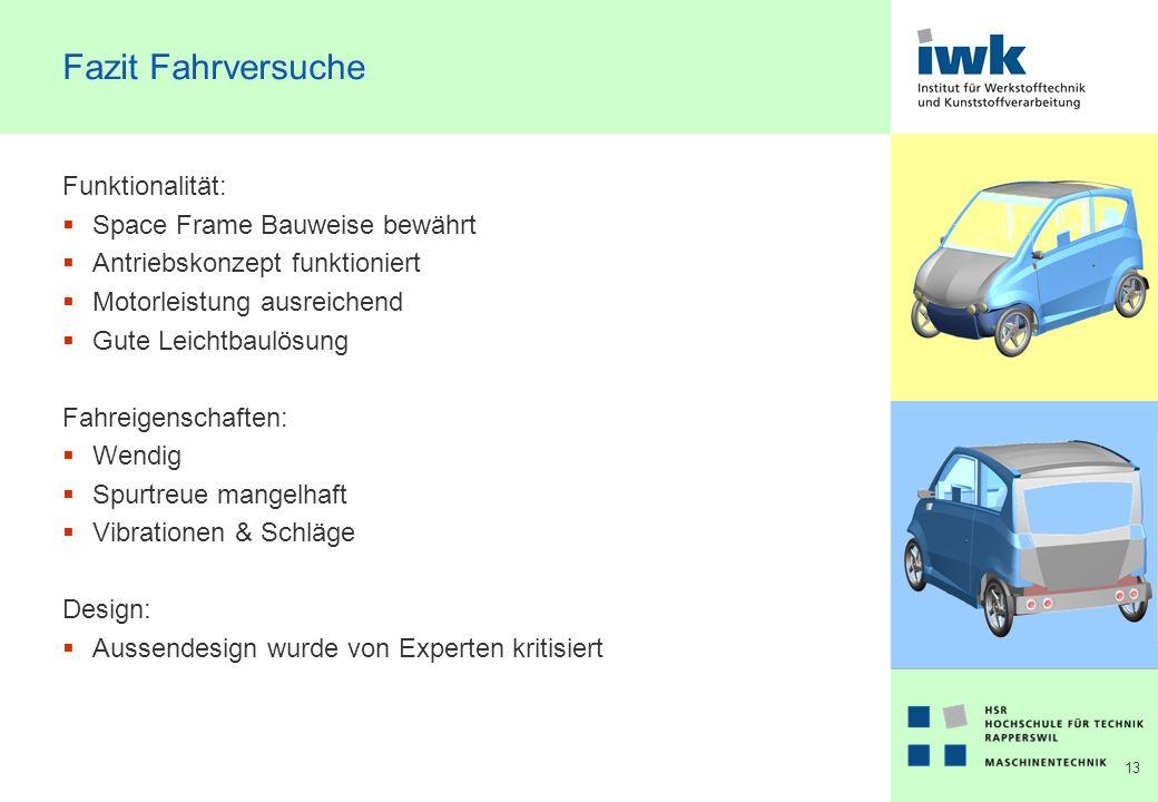 13 Fazit Fahrversuche Funktionalität: Space Frame Bauweise bewährt Antriebskonzept funktioniert Motorleistung ausreichend Gute Leichtbaulösung Fahreigenschaften: Wendig Spurtreue mangelhaft Vibrationen & Schläge Design: Aussendesign wurde von Experten kritisiert