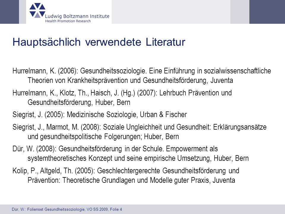 Dür, W.: Folienset Gesundheitssoziologie, VO SS 2009, Folie 4 Hauptsächlich verwendete Literatur Hurrelmann, K. (2006): Gesundheitssoziologie. Eine Ei