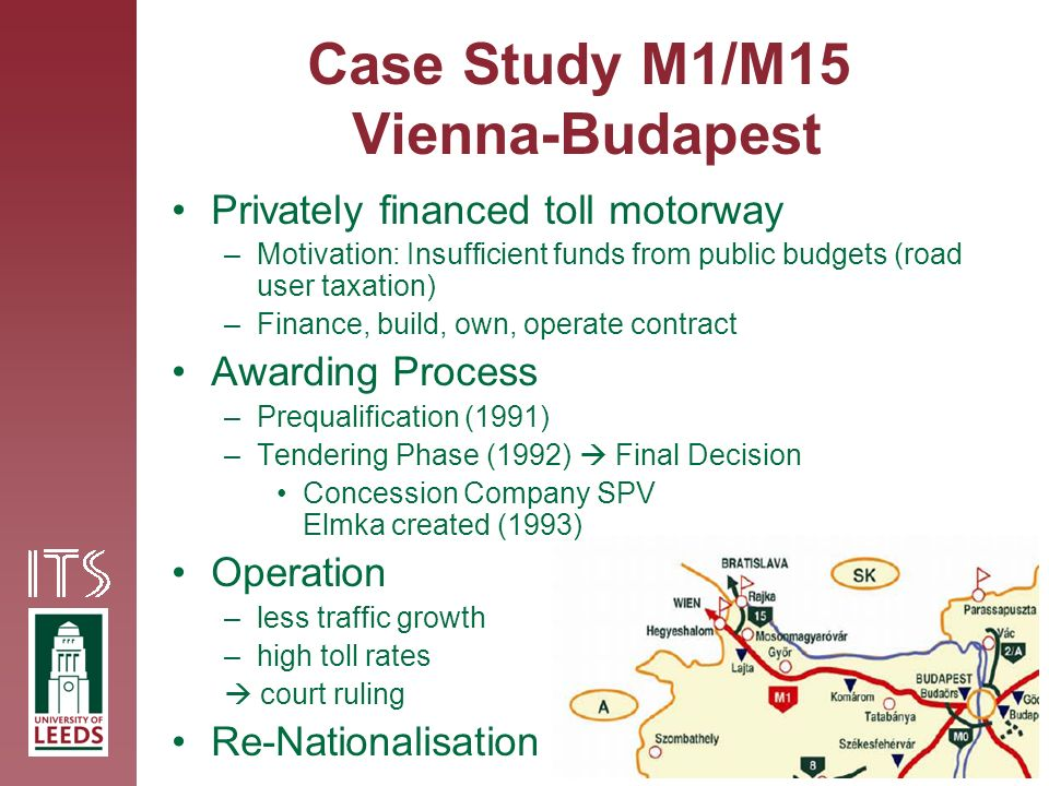 Case Study M1/M15 Vienna-Budapest Privately financed toll motorway –Motivation: Insufficient funds from public budgets (road user taxation) –Finance, build, own, operate contract Awarding Process –Prequalification (1991) –Tendering Phase (1992) Final Decision Concession Company SPV Elmka created (1993) Operation –less traffic growth –high toll rates court ruling Re-Nationalisation