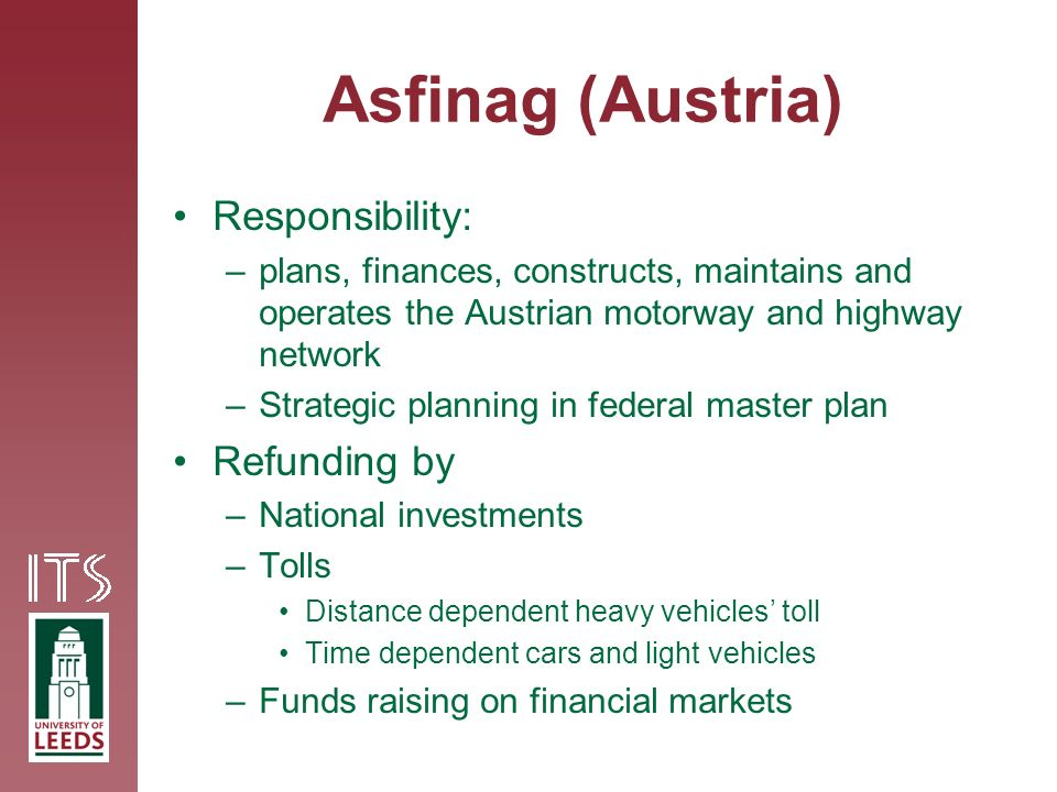 Asfinag (Austria) Responsibility: –plans, finances, constructs, maintains and operates the Austrian motorway and highway network –Strategic planning in federal master plan Refunding by –National investments –Tolls Distance dependent heavy vehicles toll Time dependent cars and light vehicles –Funds raising on financial markets