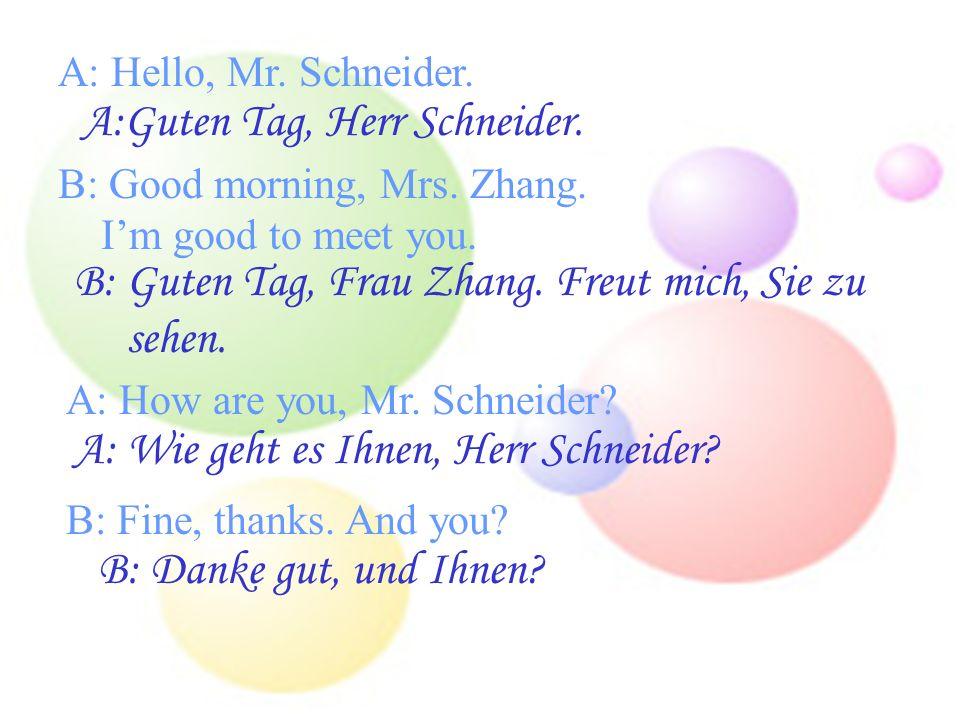 A: Hello, Mr. Schneider. A:Guten Tag, Herr Schneider. B: Good morning, Mrs. Zhang. Im good to meet you. B: Guten Tag, Frau Zhang. Freut mich, Sie zu s