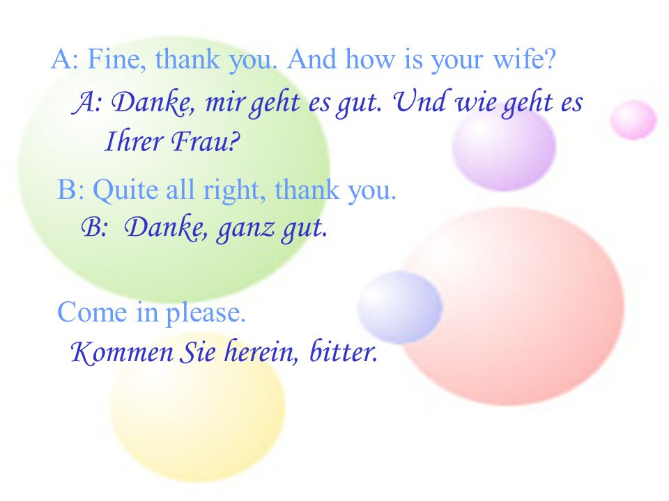 A: Fine, thank you.And how is your wife. A: Danke, mir geht es gut.