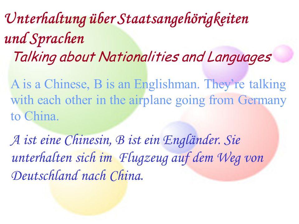 Unterhaltung über Staatsangehörigkeiten und Sprachen Talking about Nationalities and Languages A is a Chinese, B is an Englishman. Theyre talking with