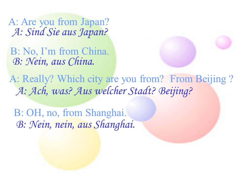 A: Are you from Japan.A: Sind Sie aus Japan. B: No, Im from China.
