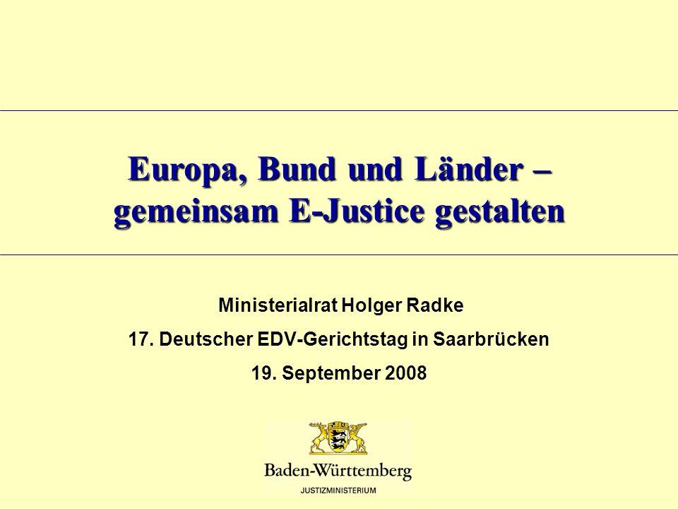 Europa, Bund und Länder – gemeinsam E-Justice gestalten Ministerialrat Holger Radke 17. Deutscher EDV-Gerichtstag in Saarbrücken 19. September 2008