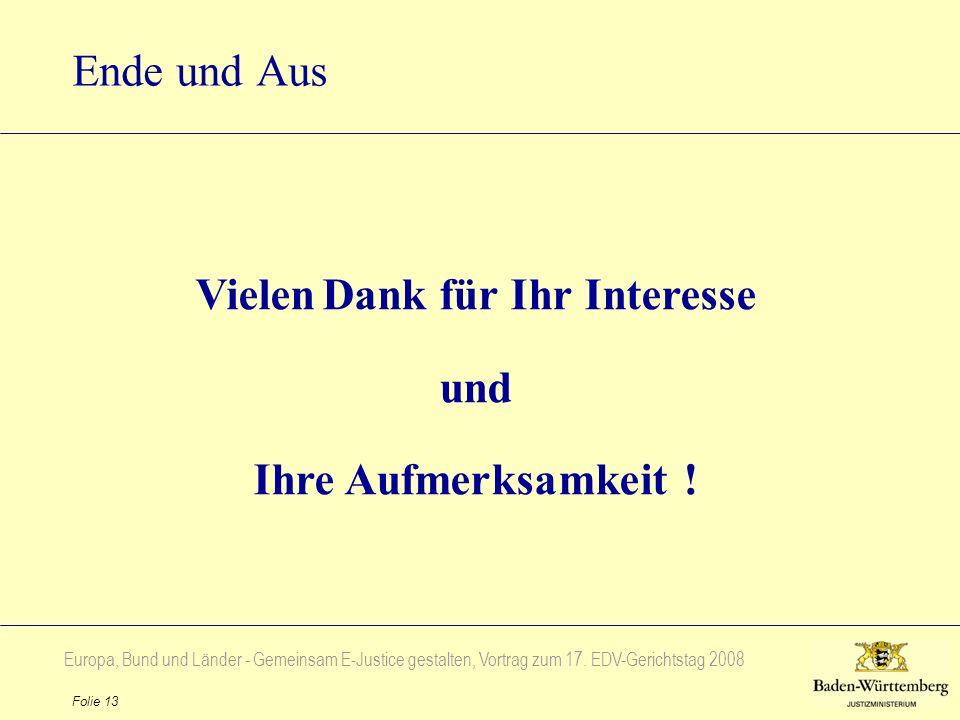 Europa, Bund und Länder - Gemeinsam E-Justice gestalten, Vortrag zum 17. EDV-Gerichtstag 2008 Folie 13 Ende und Aus Vielen Dank für Ihr Interesse und