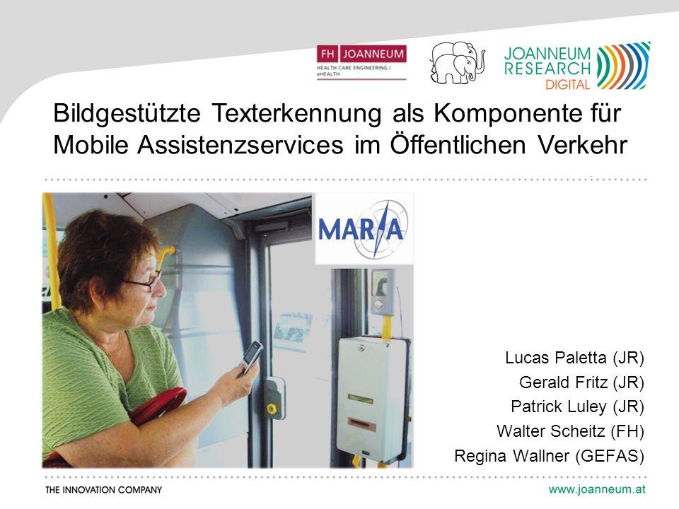 Bildgestützte Texterkennung als Komponente für Mobile Assistenzservices im Öffentlichen Verkehr Lucas Paletta (JR) Gerald Fritz (JR) Patrick Luley (JR) Walter Scheitz (FH) Regina Wallner (GEFAS)