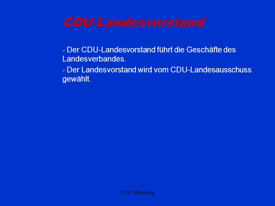 CDU Hamburg CDU-Landesvorstand Der CDU-Landesvorstand führt die Geschäfte des Landesverbandes. Der Landesvorstand wird vom CDU-Landesausschuss gewählt