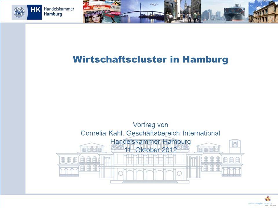 Wirtschaftscluster in Hamburg Vortrag von Cornelia Kahl, Geschäftsbereich International Handelskammer Hamburg 11. Oktober 2012