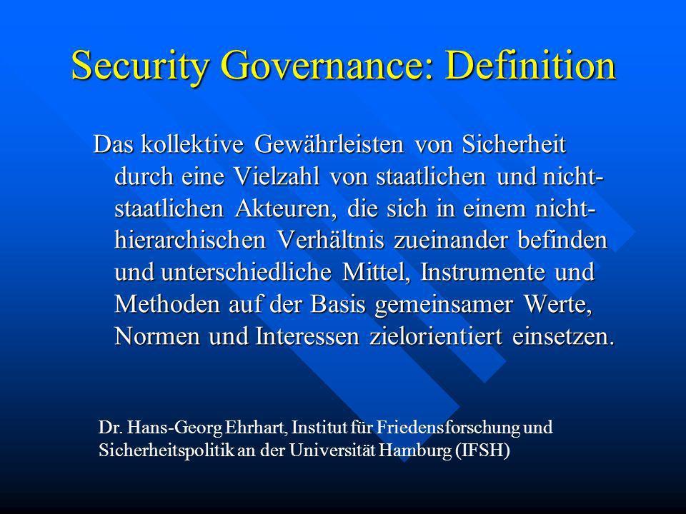 Security Governance: Definition Das kollektive Gewährleisten von Sicherheit durch eine Vielzahl von staatlichen und nicht- staatlichen Akteuren, die s