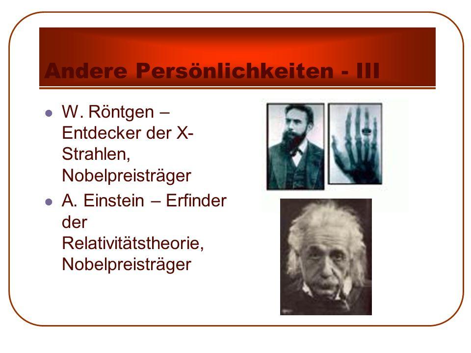 Andere Persönlichkeiten - III W. Röntgen – Entdecker der X- Strahlen, Nobelpreisträger A. Einstein – Erfinder der Relativitätstheorie, Nobelpreisträge