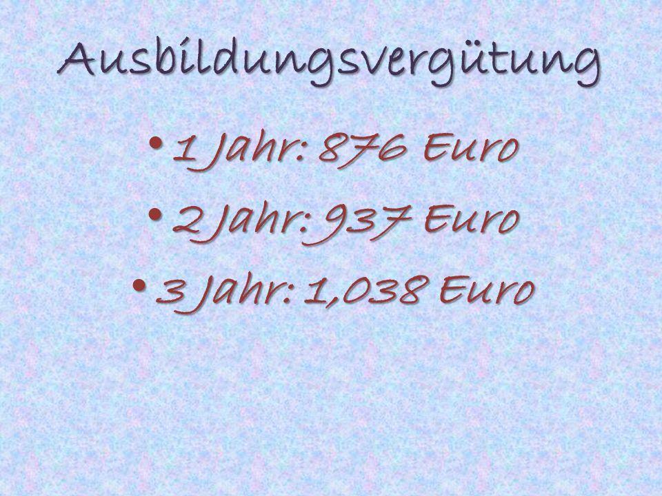Ausbildungsvergütung 1 Jahr: 876 Euro 1 Jahr: 876 Euro 2 Jahr: 937 Euro 2 Jahr: 937 Euro 3 Jahr: 1,038 Euro 3 Jahr: 1,038 Euro