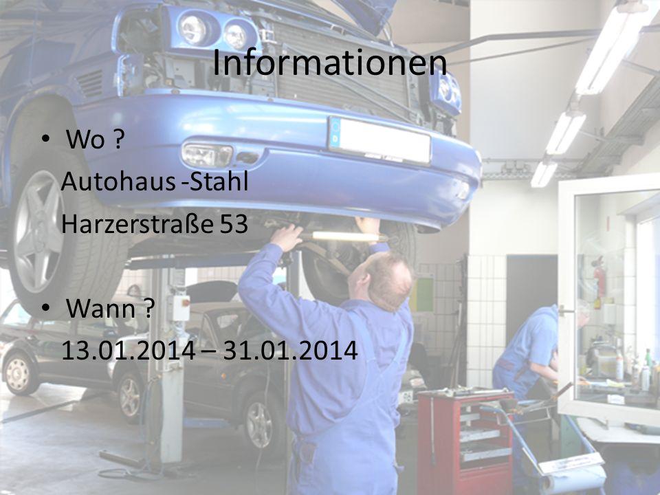 Informationen Wo ? Autohaus -Stahl Harzerstraße 53 Wann ? 13.01.2014 – 31.01.2014