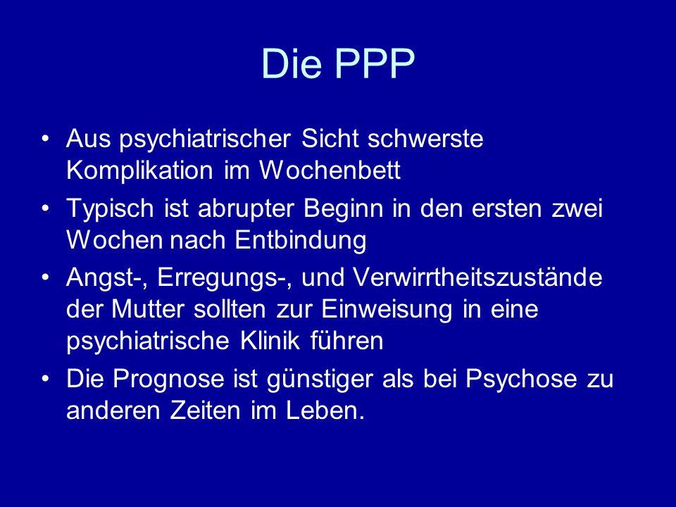 Die PPP Aus psychiatrischer Sicht schwerste Komplikation im Wochenbett Typisch ist abrupter Beginn in den ersten zwei Wochen nach Entbindung Angst-, E