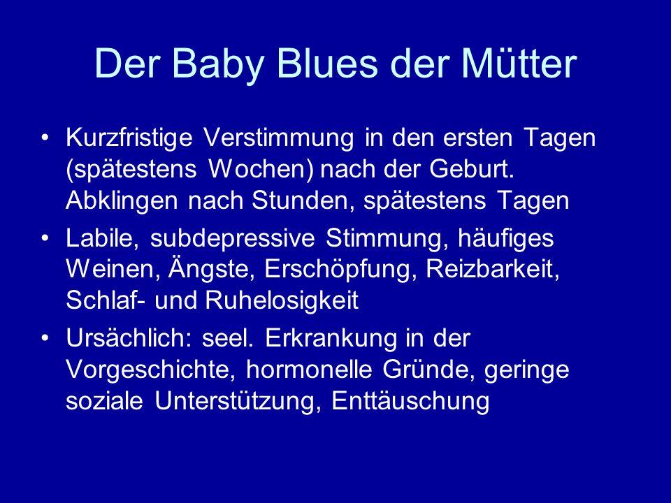 Der Baby Blues der Mütter Kurzfristige Verstimmung in den ersten Tagen (spätestens Wochen) nach der Geburt. Abklingen nach Stunden, spätestens Tagen L